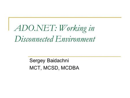 ADO.NET: Working in Disconnected Environment Sergey Baidachni MCT, MCSD, MCDBA.