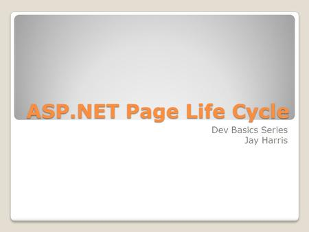 ASP.NET Page Life Cycle Dev Basics Series Jay Harris.