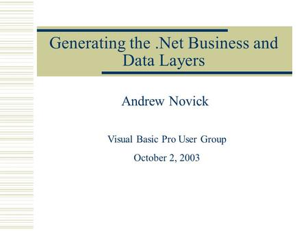 Generating the.Net Business and Data Layers Andrew Novick Visual Basic Pro User Group October 2, 2003.
