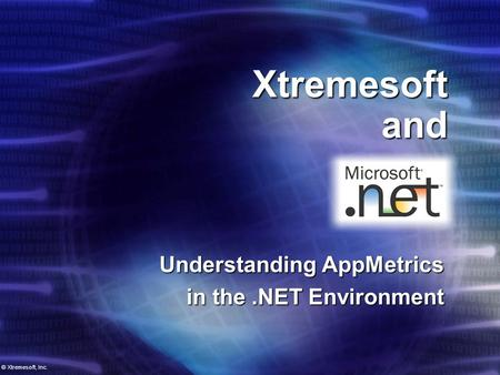 Xtremesoft and Understanding AppMetrics in the.NET Environment © Xtremesoft, Inc.