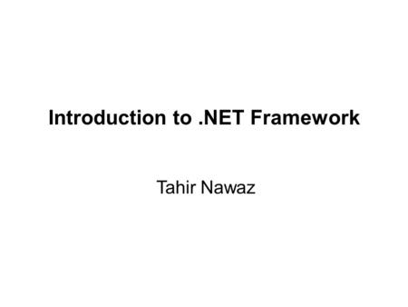 Tahir Nawaz Introduction to.NET Framework. .NET – What Is It? Software platform Language neutral In other words:.NET is not a language (Runtime and a.
