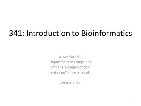 341: Introduction to Bioinformatics Dr. Nataša Pržulj Department of Computing Imperial College London Winter 2011 1.