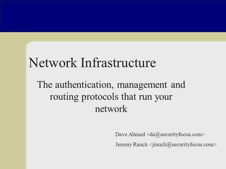 Dave Ahmad Jeremy Rauch Network Infrastructure Insecurity The authentication, management and routing protocols that run your network.
