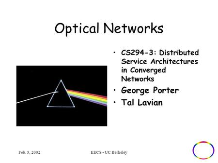 Feb. 5, 2002EECS - UC Berkeley Optical Networks CS294-3: Distributed Service Architectures in Converged Networks George Porter Tal Lavian.