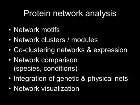 Protein network analysis Network motifs Network clusters / modules Co-clustering networks & expression Network comparison (species, conditions) Integration.