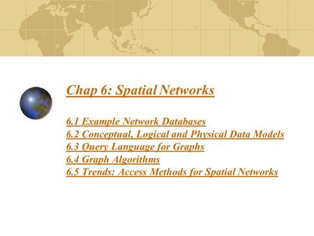 Chap 6: Spatial Networks 6.1 Example Network Databases 6.2 Conceptual, Logical and Physical Data Models 6.3 Query Language for Graphs 6.4 Graph Algorithms.