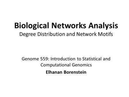 Genome 559: Introduction to Statistical and Computational Genomics Elhanan Borenstein Biological Networks Analysis Degree Distribution and Network Motifs.