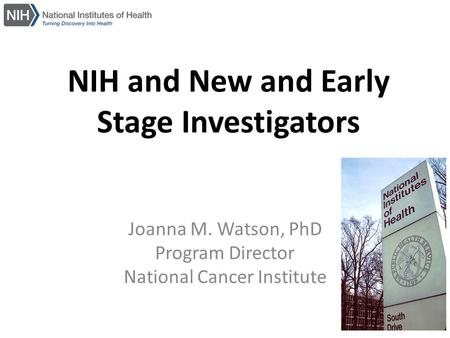 NIH and New and Early Stage Investigators Joanna M. Watson, PhD Program Director National Cancer Institute.