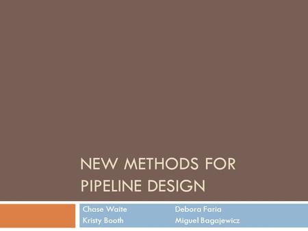NEW METHODS FOR PIPELINE DESIGN Chase WaiteDebora Faria Kristy BoothMiguel Bagajewicz.