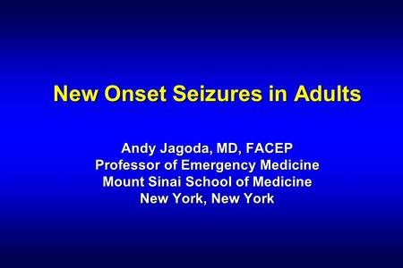 New Onset Seizures in Adults Andy Jagoda, MD, FACEP Professor of Emergency Medicine Mount Sinai School of Medicine New York, New York.