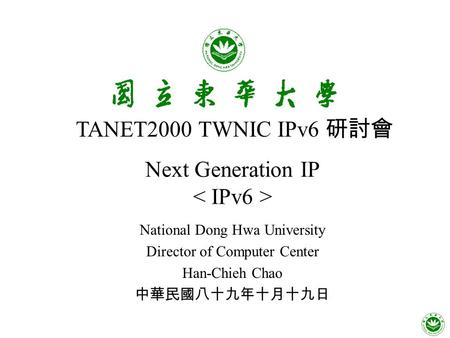 Next Generation IP National Dong Hwa University Director of Computer Center Han-Chieh Chao 中華民國八十九年十月十九日 TANET2000 TWNIC IPv6 研討會.