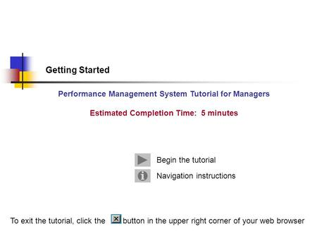 Getting Started Performance Management System Tutorial for Managers Estimated Completion Time: 5 minutes Navigation instructions Begin the tutorial To.