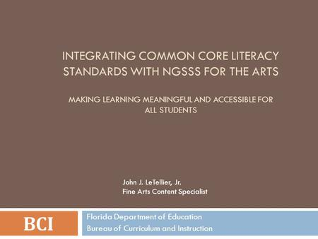 INTEGRATING COMMON CORE LITERACY STANDARDS WITH NGSSS FOR THE ARTS MAKING LEARNING MEANINGFUL AND ACCESSIBLE FOR ALL STUDENTS BCI Florida Department of.