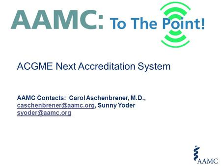 ACGME Next Accreditation System AAMC Contacts: Carol Aschenbrener, M.D., Sunny Yoder