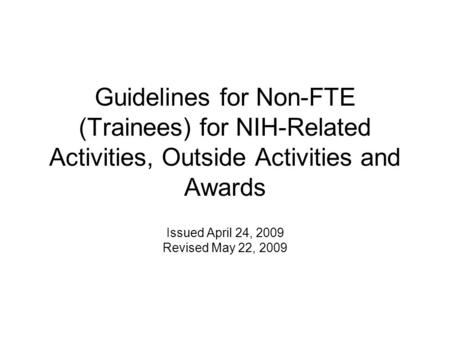 Guidelines for Non-FTE (Trainees) for NIH-Related Activities, Outside Activities and Awards Issued April 24, 2009 Revised May 22, 2009.