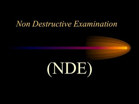 Non Destructive Examination (NDE) Non Destructive Examination (NDE) Non Destructive Examination is the act of evaluating a welded component (or material.