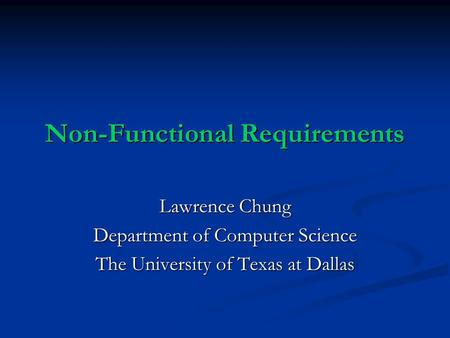 Non-Functional Requirements Lawrence Chung Department of Computer Science The University of Texas at Dallas.