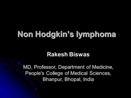 Non Hodgkin's lymphoma Rakesh Biswas MD, Professor, Department of Medicine, People's College of Medical Sciences, Bhanpur, Bhopal, India.