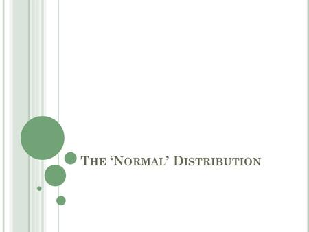 T HE 'N ORMAL ' D ISTRIBUTION. O BJECTIVES Review the Normal Distribution Properties of the Standard Normal Distribution Review the Central Limit Theorem.