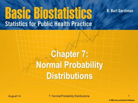 7: Normal Probability Distributions1August 14. 7: Normal Probability Distributions2 In Chapter 7: 7.1 Normal Distributions 7.2 Determining Normal Probabilities.