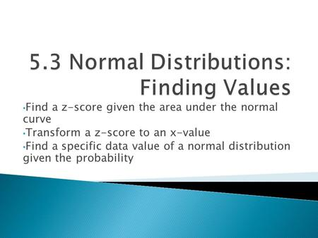 Find a z-score given the area under the normal curve Transform a z-score to an x-value Find a specific data value of a normal distribution given the probability.