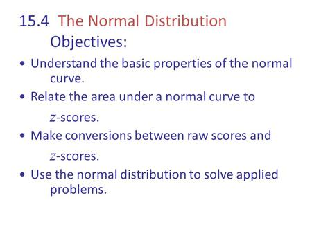 15.4 The Normal Distribution Objectives: Understand the basic properties of the normal curve. Relate the area under a normal curve to z -scores. Make conversions.