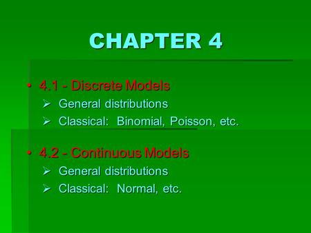 CHAPTER 4 4 4.1 - Discrete Models  G eneral distributions  C lassical: Binomial, Poisson, etc. 4 4.2 - Continuous Models  G eneral distributions  C.