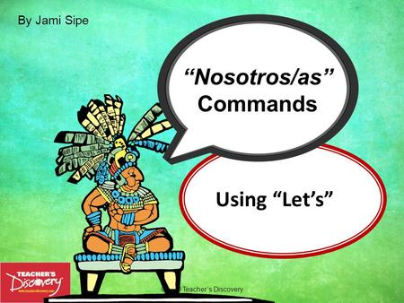 "Using ""Let's"" ©2010 Teacher's Discovery ""Nosotros/as"" Commands By Jami Sipe."
