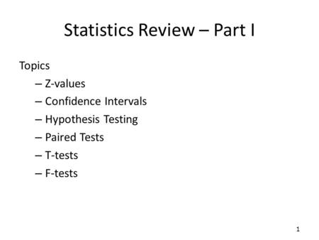 Statistics Review – Part I Topics – Z-values – Confidence Intervals – Hypothesis Testing – Paired Tests – T-tests – F-tests 1.