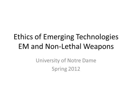 Ethics of Emerging Technologies EM and Non-Lethal Weapons University of Notre Dame Spring 2012.