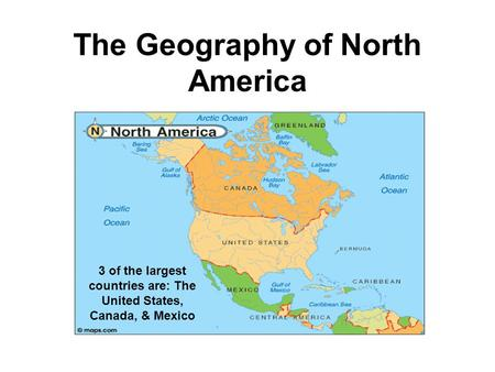 The Geography of North America 3 of the largest countries are: The United States, Canada, & Mexico.