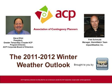 The 2011-2012 Winter Weather Outlook Fred Schmude Manager, StormWatch Team ImpactWeather, Inc. ACP Proprietary (Internal Use Only )Not for use or disclosure.