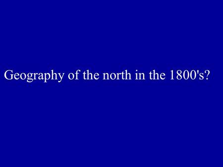 Geography of the north in the 1800's?. Humid, warm summers, cold winters. Rocky soil, infertile land, rushing rivers, lots of bays and inlets, heavily.
