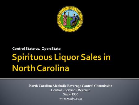 Control State vs. Open State North Carolina Alcoholic Beverage Control Commission Control - Service - Revenue Since 1935 www.ncabc.com.