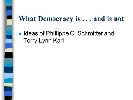 What Democracy is... and is not n Ideas of Phillippe C. Schmitter and Terry Lynn Karl.