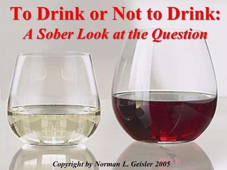 To Drink or Not to Drink: A Sober Look at the Question Copyright by Norman L. Geisler 2005.