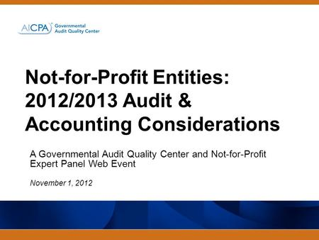 Not-for-Profit Entities: 2012/2013 Audit & Accounting Considerations A Governmental Audit Quality Center and Not-for-Profit Expert Panel Web Event November.