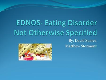 By: David Suarez Matthew Stormont. What is EDNOS The Diagnostic and Statistical manual only recognizes two distinct eating disorders (anorexia nervosa.