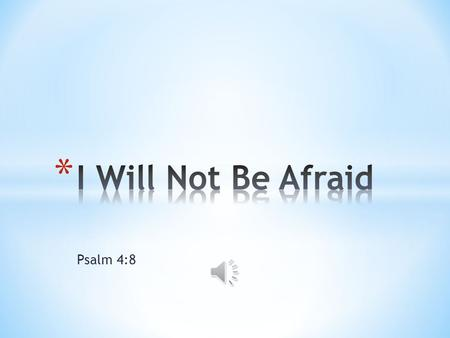 Psalm 4:8 I will not be afraid I will not be afraid of the darkness I will not be afraid I am resting in You.