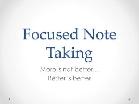 Focused Note Taking More is not better… Better is better.
