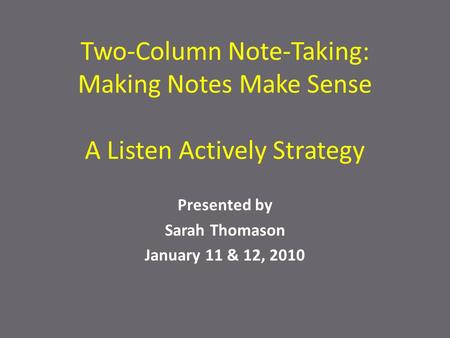 Two-Column Note-Taking: Making Notes Make Sense A Listen Actively Strategy Presented by Sarah Thomason January 11 & 12, 2010.