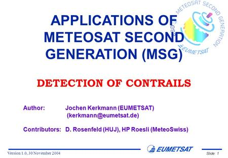 Version 1.0, 30 November 2004 Slide: 1 APPLICATIONS OF METEOSAT SECOND GENERATION (MSG) DETECTION OF CONTRAILS Author:Jochen Kerkmann (EUMETSAT)