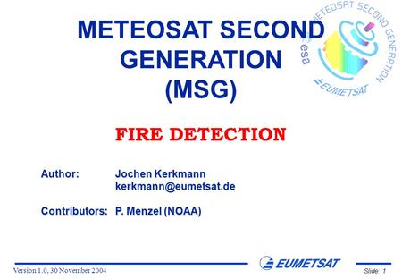 Version 1.0, 30 November 2004 Slide: 1 METEOSAT SECOND GENERATION (MSG) FIRE DETECTION Author:Jochen Kerkmann Contributors:P. Menzel.