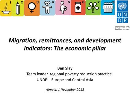 Migration, remittances, and development indicators: The economic pillar Ben Slay Team leader, regional poverty reduction practice UNDP—Europe and Central.