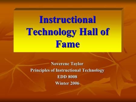 Instructional Technology Hall of Fame Noverene Taylor Principles of Instructional Technology EDD 8008 Winter 2006.
