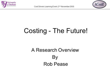 Cost Drivers Learning Event, 2 nd November 2005 Costing - The Future! A Research Overview By Rob Pease.