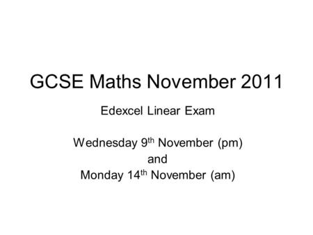 GCSE Maths November 2011 Edexcel Linear Exam Wednesday 9 th November (pm) and Monday 14 th November (am)