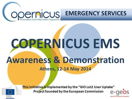"COPERNICUS EMS Awareness & Demonstration Athens, 12-14 May 2014 EMERGENCY SERVICES This initiative is implemented by the ""GIO Lot2 User Uptake"" Project."