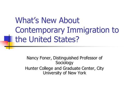 What's New About Contemporary Immigration to the United States? Nancy Foner, Distinguished Professor of Sociology Hunter College and Graduate Center, City.