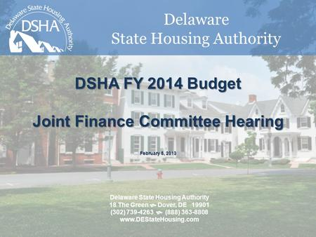 Delaware State Housing Authority DSHA FY 2014 Budget Joint Finance Committee Hearing February 5, 2013 Delaware State Housing Authority 18 The Green  Dover,